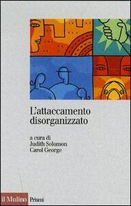 Foto Cover di L' attaccamento disorganizzato. Gli effetti dei traumi e delle separazioni, Libro di  edito da Il Mulino