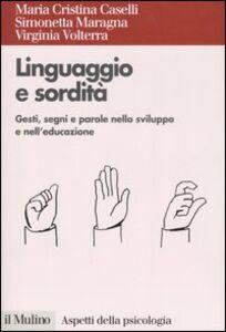 Libro Linguaggio e sordità. Gesti, segni e parole nello sviluppo e nell'educazione M. Cristina Caselli , Simonetta Maragna , Virginia Volterra
