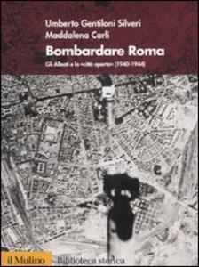 Libro Bombardare Roma. Gli Alleati e la «Città aperta» (1940-1944) Umberto Gentiloni Silveri , Maddalena Carli