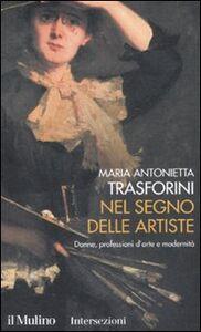 Libro Nel segno delle artiste. Donne, professioni d'arte e modernità M. Antonietta Trasforini