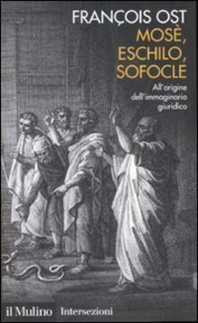 Mosè, Eschilo, Sofocle. All'origine dell'immaginario giuridico - François Ost - copertina