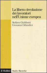 La libera circolazione dei lavoratori nell'Unione europea. Principi e tendenze - Stefano Giubboni,Giovanni Orlandini - copertina