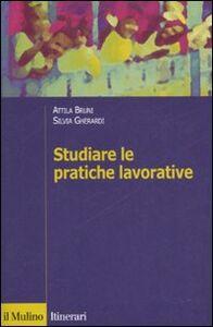Libro Studiare le pratiche lavorative Attila Bruni , Silvia Gherardi