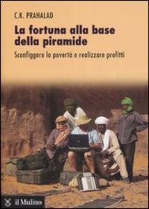 La fortuna alla base della piramide. Sconfiggere la povertà e realizzare profitti - C. K. Prahalad - copertina