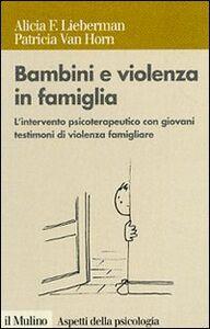 Libro Bambini e violenza in famiglia. L'intervento psicoterapeutico con minori testimoni di violenza Alicia F. Lieberman , Patricia Van Horn