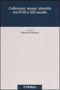 Foto Cover di Collezioni, musei, identità tra XVIII e XIX secolo, Libro di  edito da Il Mulino