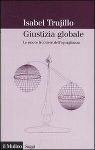 Libro Giustizia globale. Le nuove frontiere dell'eguaglianza Isabel Trujillo