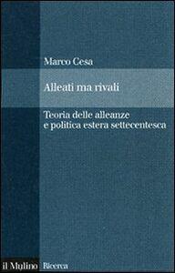 Foto Cover di Alleati ma rivali. Teoria delle alleanze e politica estera settecentesca, Libro di Marco Cesa, edito da Il Mulino