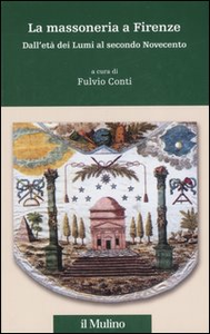 Libro La massoneria a Firenze. Dall'età dei Lumi al secondo Novecento