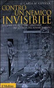 Contro un nemico invisibile. Epidemie e strutture sanitarie nell'Italia del Rinascimento - Carlo M. Cipolla - copertina