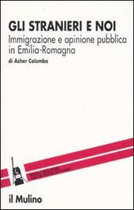 Gli stranieri e noi. Immigrazione e opinione pubblica in Emilia Romagna - Asher Colombo - copertina