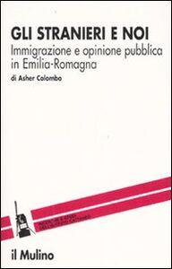 Libro Gli stranieri e noi. Immigrazione e opinione pubblica in Emilia Romagna Asher Colombo
