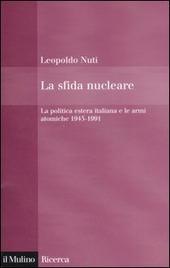 La sfida nucleare. La politica estera italiana e le armi atomiche 1945-1991
