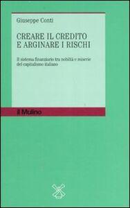 Libro Creare il credito e arginare i rischi. Il sistema finanziario tra nobiltà e miserie del capitalismo italiano Giuseppe Conti