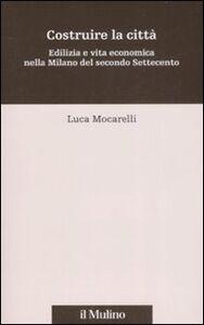 Foto Cover di Costruire la città. Edilizia e vita economica nella Milano del secondo Settecento, Libro di Luca Mocarelli, edito da Il Mulino