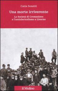 Libro Una morte irriverente. La Società di Cremazione e l'anticlericalismo a Livorno Catia Sonetti