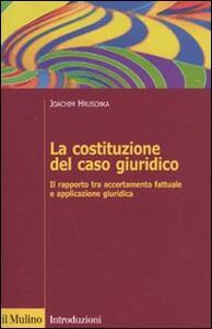 La costituzione del caso giuridico. Il rapporto tra accertamento fattuale e applicazione giuridica - Joachim Hruschka - copertina