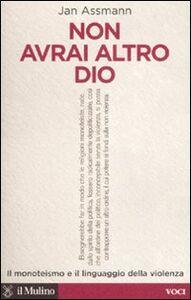 Foto Cover di Non avrai altro Dio. Il monoteismo e il linguaggio della violenza, Libro di Jan Assmann, edito da Il Mulino
