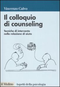 Foto Cover di Il colloquio di counseling. Tecniche di intervento nella relazione di aiuto, Libro di Vincenzo Calvo, edito da Il Mulino