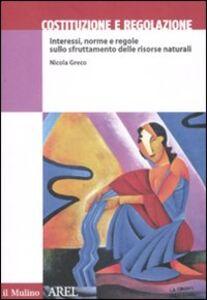 Libro Costituzione e regolazione. Interessi, norme e regole sullo sfruttamento delle risorse naturali Nicola Greco