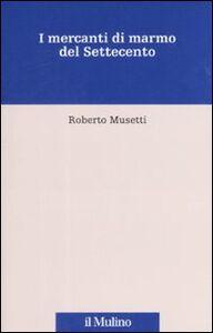 Libro I mercanti di marmo del Settecento Roberto Musetti
