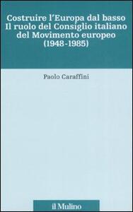 Costruire l'Europa dal basso. Il ruolo del Consiglio italiano del Movimento europeo (1948-1985) - Paolo Caraffini - copertina
