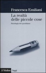 Libro La realtà delle piccole cose. Psicologia del quotidiano Francesca Emiliani