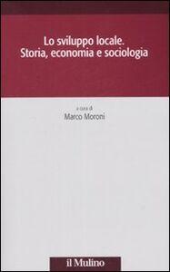Libro Lo sviluppo locale. Storia, economia e sociologia