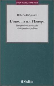 L' euro, ma non l'Europa. Integrazione monetaria e integrazione politica - Roberto Di Quirico - copertina