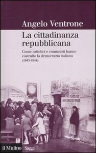 La cittadinanza repubblicana. Come cattolici e comunisti hanno costruito la democrazia italiana (1943-1948) - Angelo Ventrone - copertina