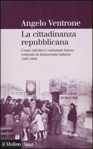 Libro La cittadinanza repubblicana. Come cattolici e comunisti hanno costruito la democrazia italiana (1943-1948) Angelo Ventrone