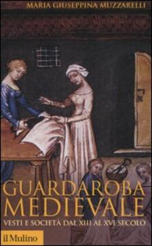Guardaroba medievale. Vesti e società dal XIII al XVI secolo - Maria Giuseppina Muzzarelli - copertina