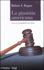 La giustizia americana. Come il contraddittorio fa il diritto - Robert A. Kagan - copertina