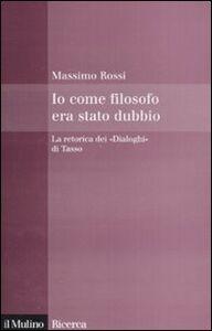 Libro Io come filosofo era stato dubbio. La retorica dei «Dialoghi» di Tasso Massimo Rossi