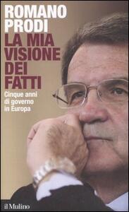 La mia visione dei fatti. Cinque anni di governo in Europa - Romano Prodi - copertina