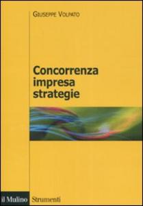 Libro Concorrenza, impresa, strategie. Metodologia dell'analisi dei settori industriali e della formulazione delle strategie Giuseppe Volpato