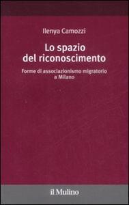 Lo spazio del riconoscimento. Forme di associazionismo migratorio a Milano - Ilenya Camozzi - copertina