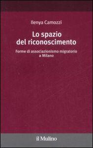 Libro Lo spazio del riconoscimento. Forme di associazionismo migratorio a Milano Ilenya Camozzi