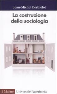 La costruzione della sociologia - Jean M. Berthelot - copertina