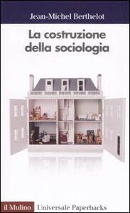 Foto Cover di La costruzione della sociologia, Libro di Jean M. Berthelot, edito da Il Mulino
