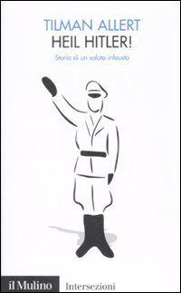 Heil Hitler! Storia di un saluto infausto