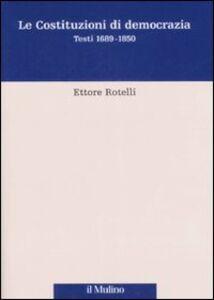Libro Le costituzioni di democrazia. Testi 1689-1850 Ettore Rotelli