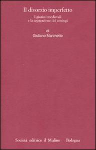 Libro Il divorzio imperfetto. I giuristi medievali e la separazione dei coniugi Giuliano Marchetto