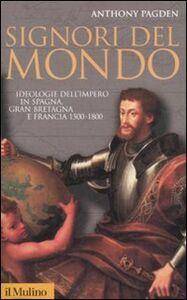 Libro Signori del mondo. Ideologie dell'impero in Spagna, Gran Bretagna e Francia 1500-1800 Anthony Pagden