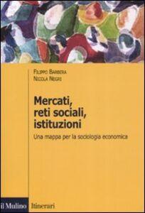 Libro Mercati, reti sociali, istituzioni. Una mappa per la sociologia economica Filippo Barbera , Nicola Negri