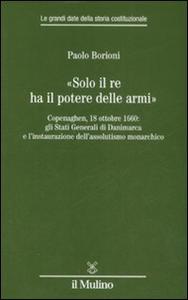 Libro «Solo il Re ha il potere delle armi». Copenaghen, 18 ottobre 1660: gli Stati Generali di Danimarca e l'instaurazione dell'assolutismo monarchico Paolo Borioni