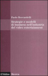 Libro Strategie e modelli di business nell'industria del video entertainment Paolo Boccardelli