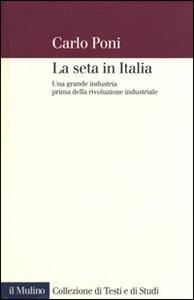 La seta in Italia. Una grande industria prima della rivoluzione industriale - Carlo Poni - copertina