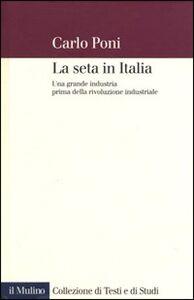 Foto Cover di La seta in Italia. Una grande industria prima della rivoluzione industriale, Libro di Carlo Poni, edito da Il Mulino