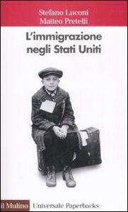 Foto Cover di L' immigrazione negli Stati Uniti, Libro di Stefano Luconi,Matteo Pretelli, edito da Il Mulino
